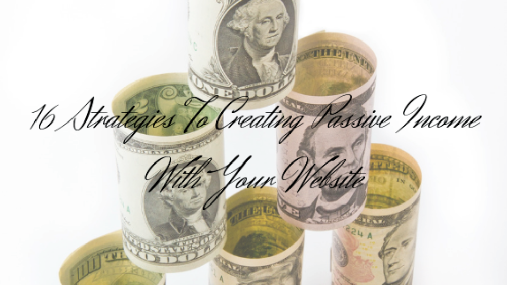 16 Strategies To Creating Passive Income With Your Website